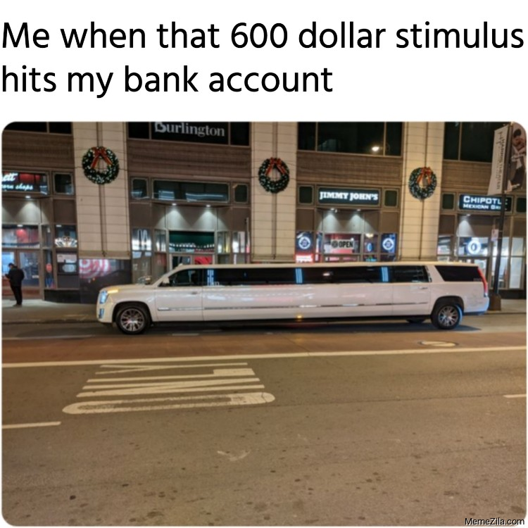 Me when that 600 dollar stimulus hits my bank account meme
