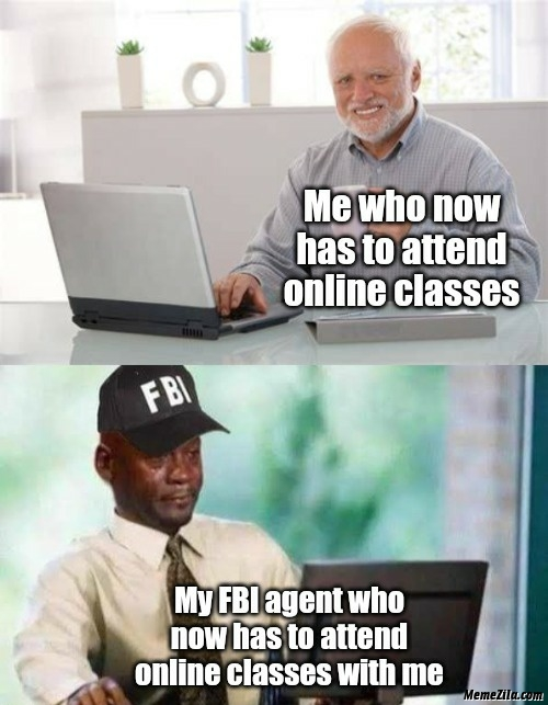 Me who now has to attend online classes vs my fbi agent who now has to attend online classes with me meme
