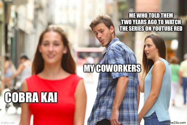 Me who told them two years ago to watch the series on youtube red My coworkers Cobra Kai meme