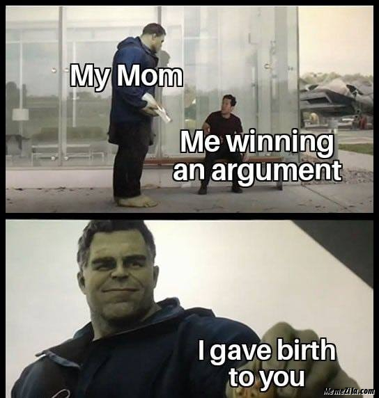 Me winning an argument My mom I give birth to you meme