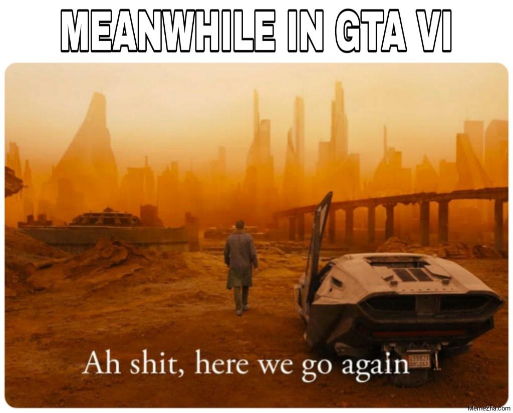 Meanwhile in GTA 6 Ah shit here we go again meme