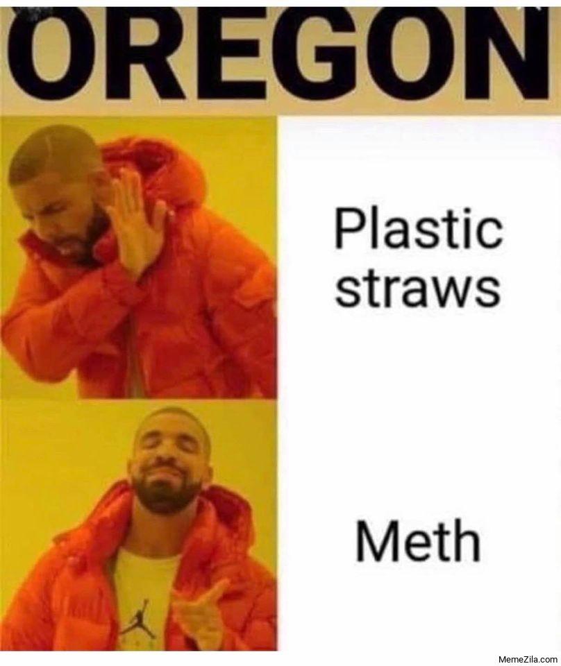 Meanwhile in Oregon Plastic straws Meth drake meme