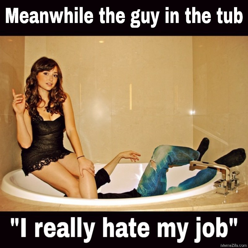 Meanwhile the guy in the tub I really hate my job meme