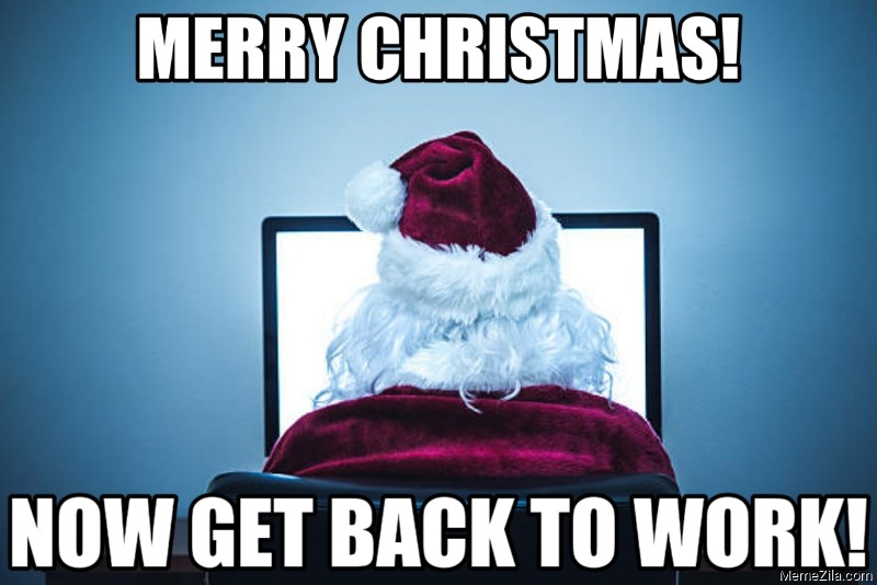 Merry christmas Now get back to work meme