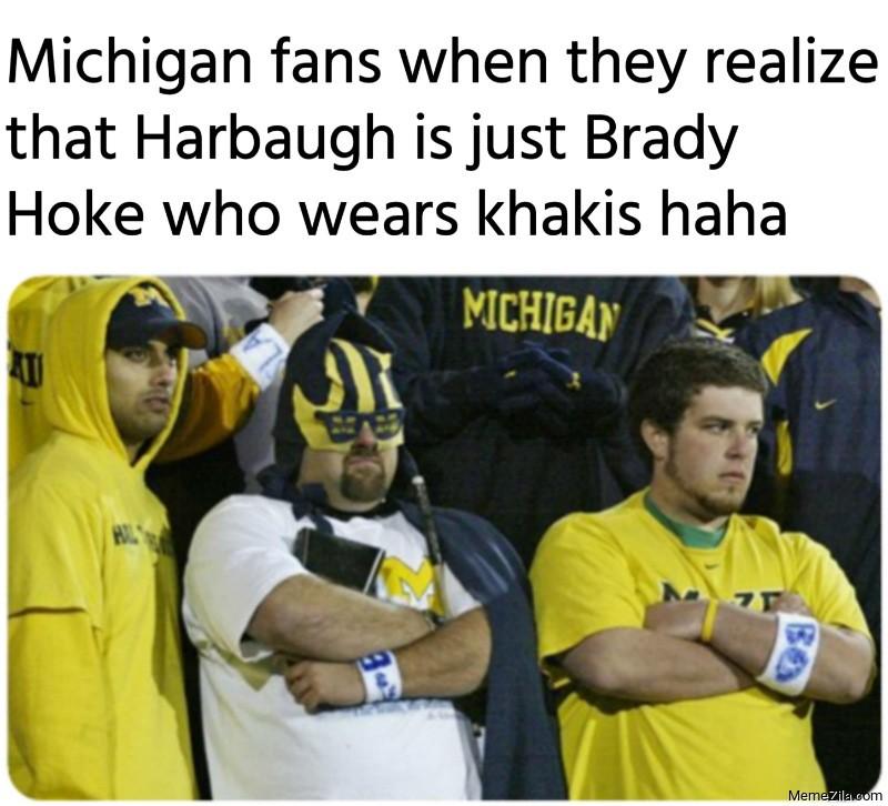 Michigan fans when they realize that Harbaugh is just Brady Hoke who wears khakis meme