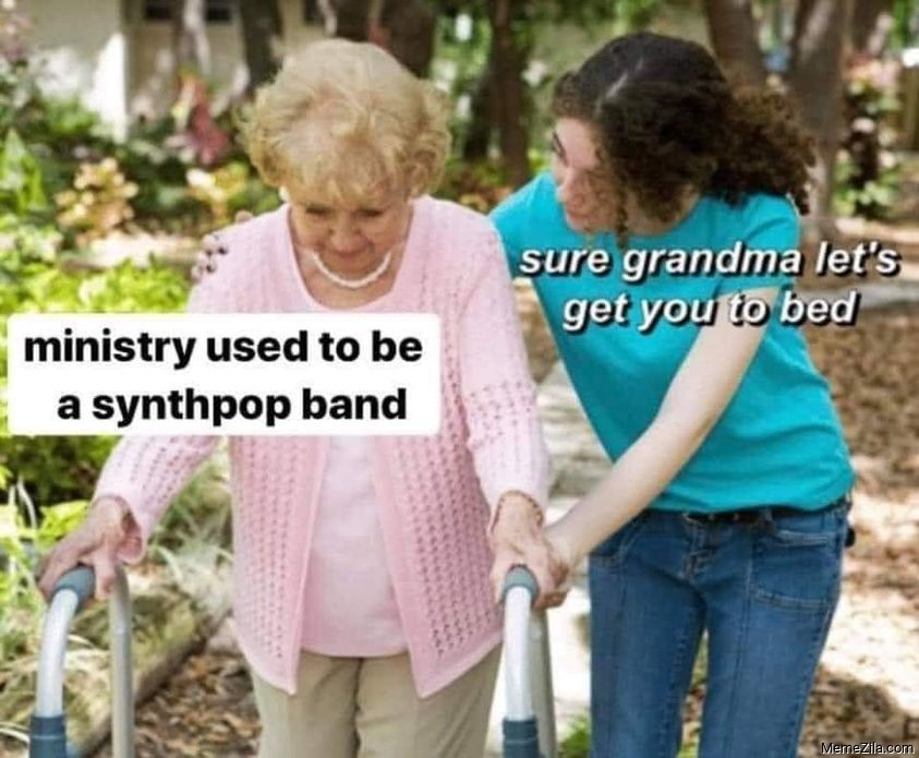 Ministry used to be a synthpop band Sure grandma lets get you to bed meme