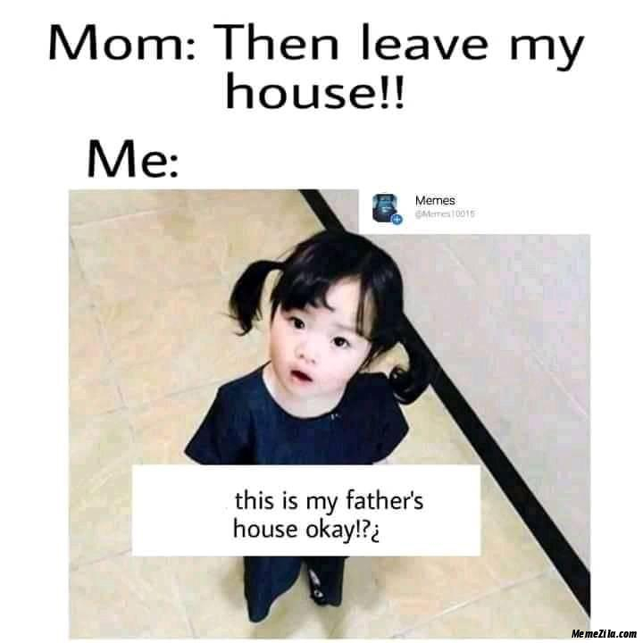 Mom Then leave my house Me This is my fathers house okay meme