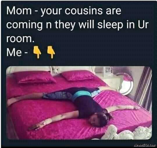 Mom Your cousins are coming n they are sleeping in your room Meanwhile me meme