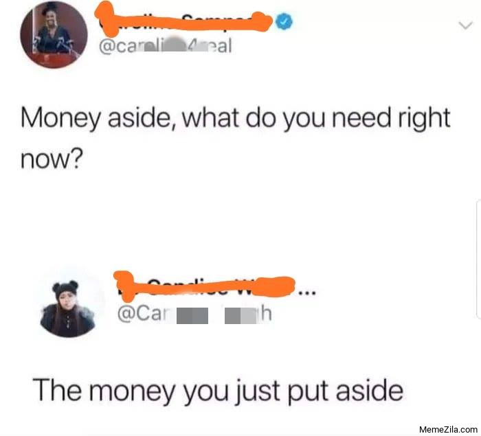 Money aside what did you need right now the Money you just put aside meme