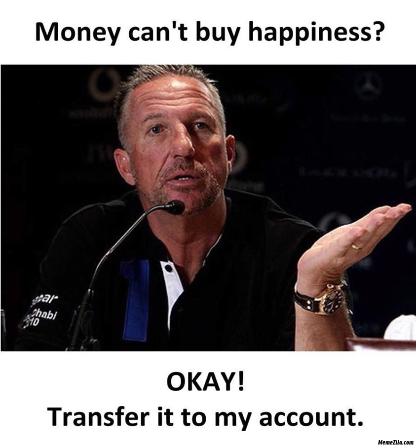 Money cant buy happiness Okay transfer it to my account meme