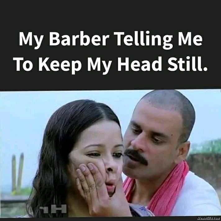 My Barber telling me to keep my head still meme