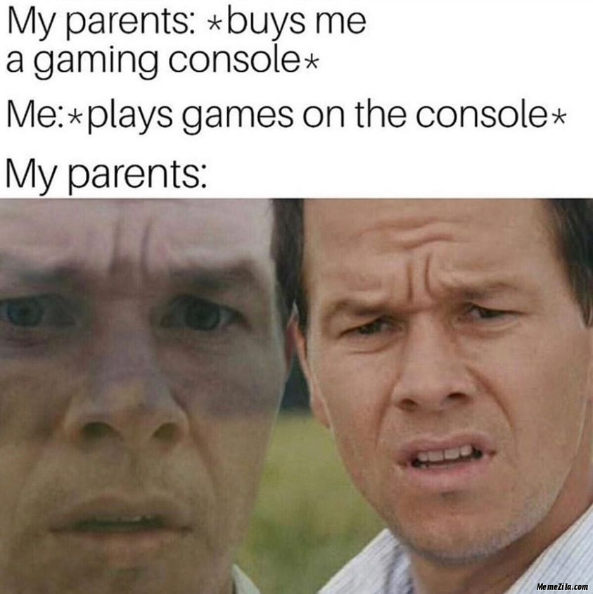 My parents buys me a gaming console Me plays games on the console Meanwhile my parents meme