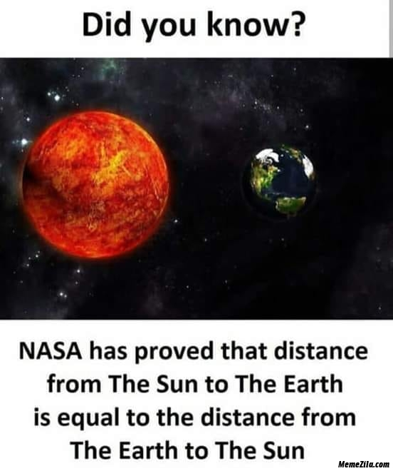 Nasa has proved that the distance from sun to earth is equal to the distance from Earth to Sun meme