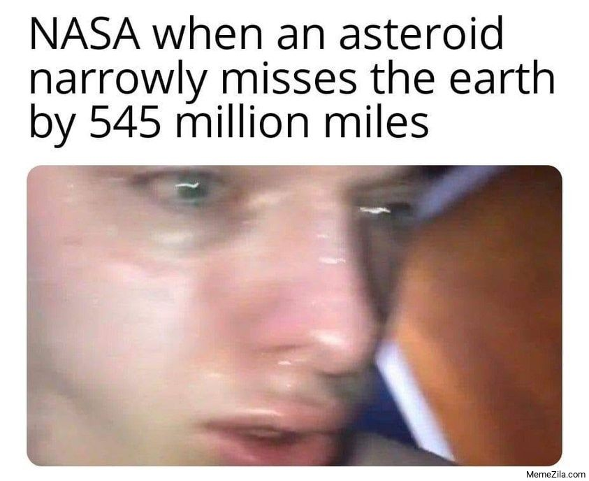 Nasa when an asteroid narrowly misses the earth by 545 million miles meme