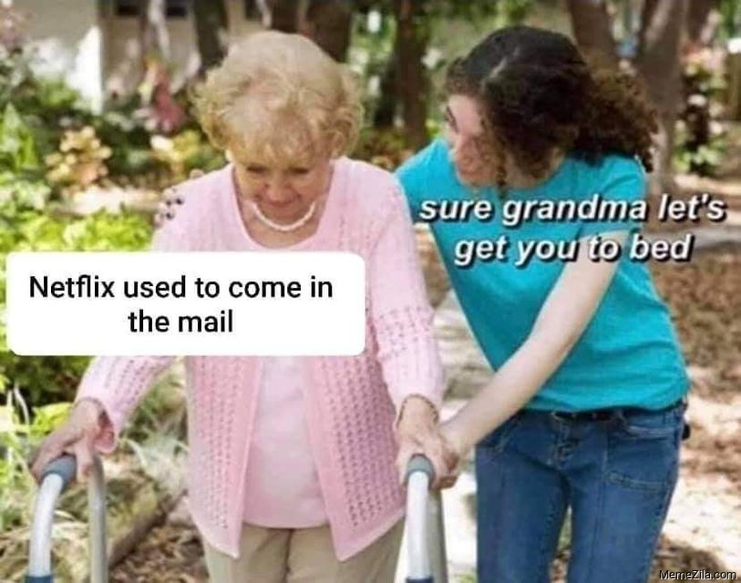 Netflix used to come in the mail Sure grandma lets get you to bed meme