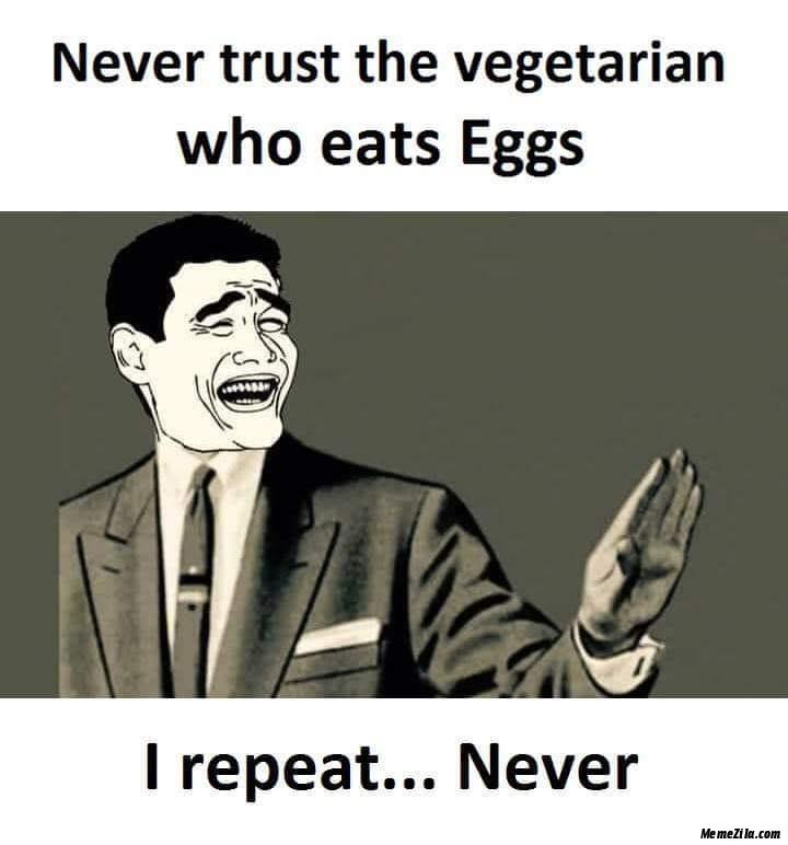 Never trust the vegetarian who eats eggs I repeat never meme