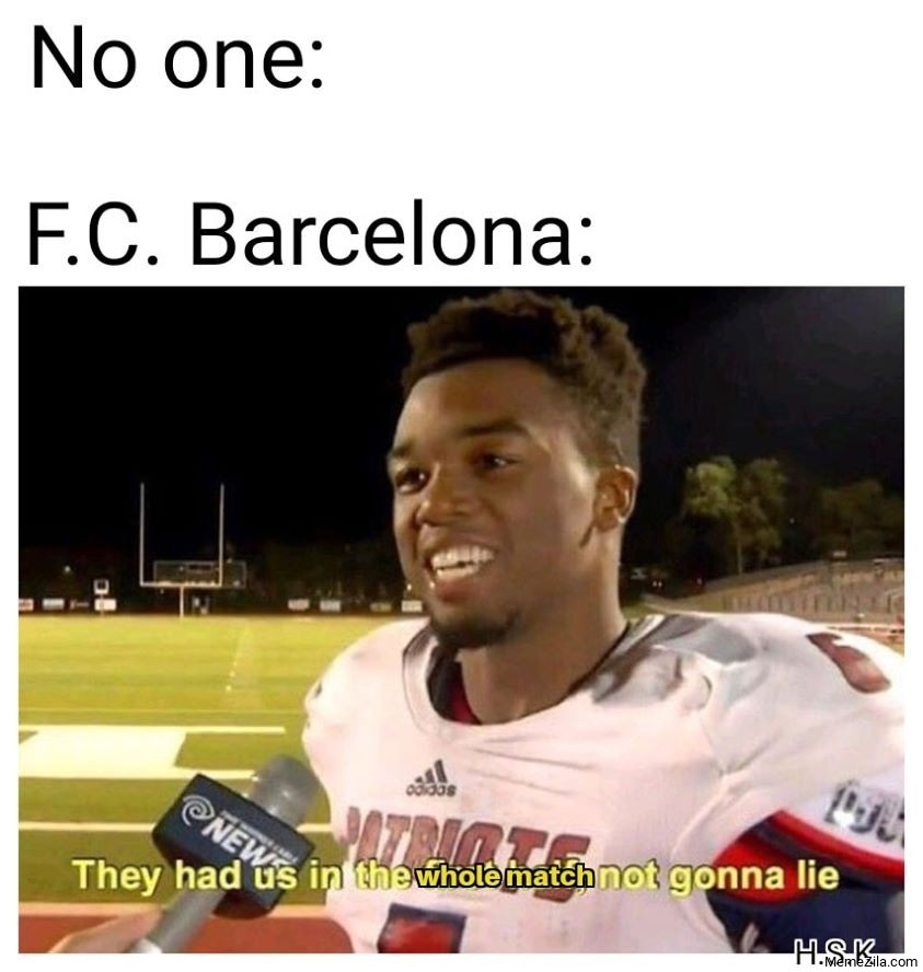 No one FC Barcelona They had us in the whole match not gona lie meme