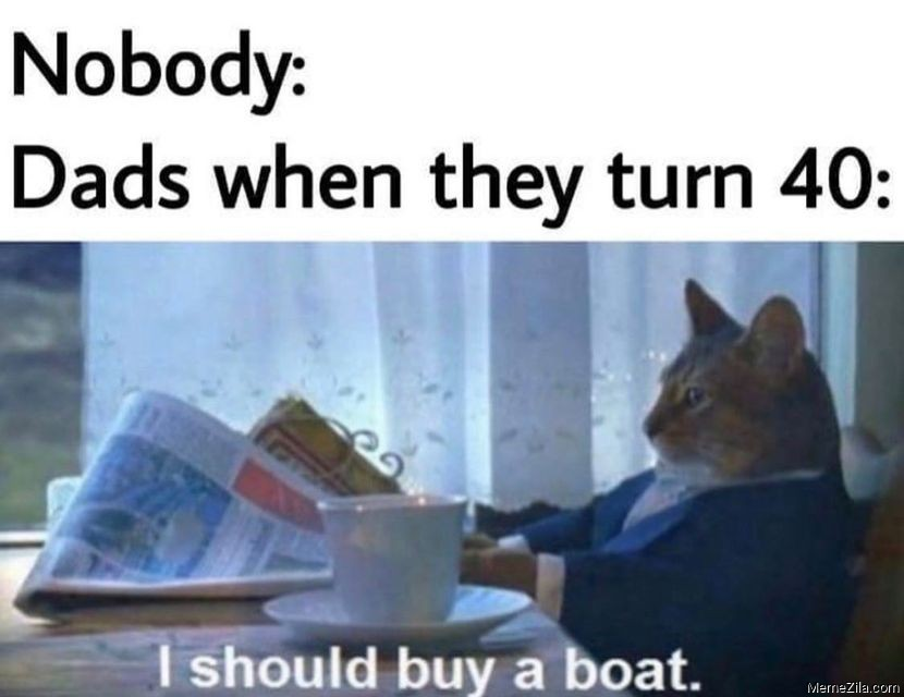Nobody Dads when they turn 40 I should buy a boat meme