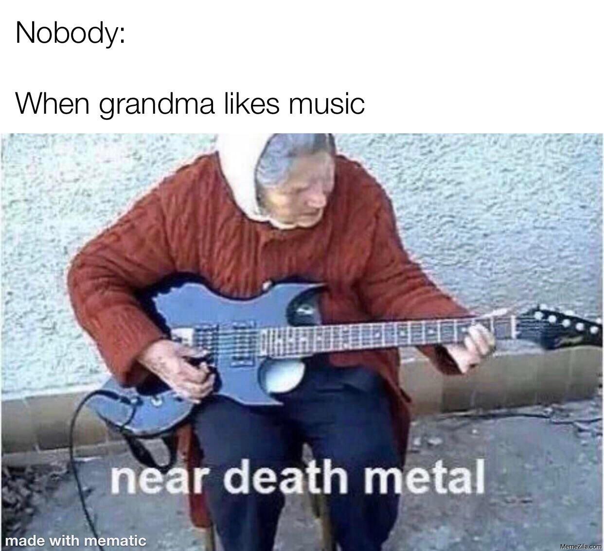 Nobody When grandma likes music Near death metal meme