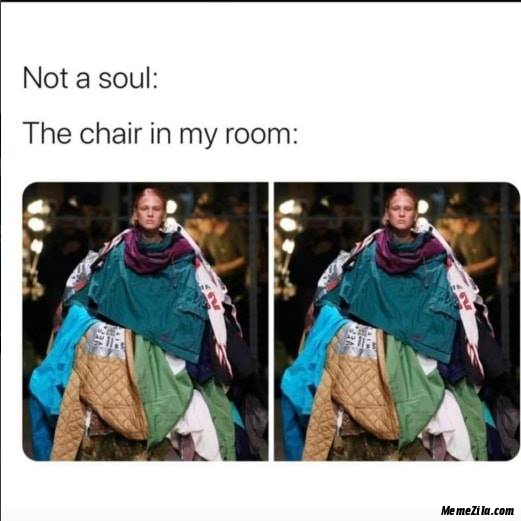 Not a soul The chair in my room meme