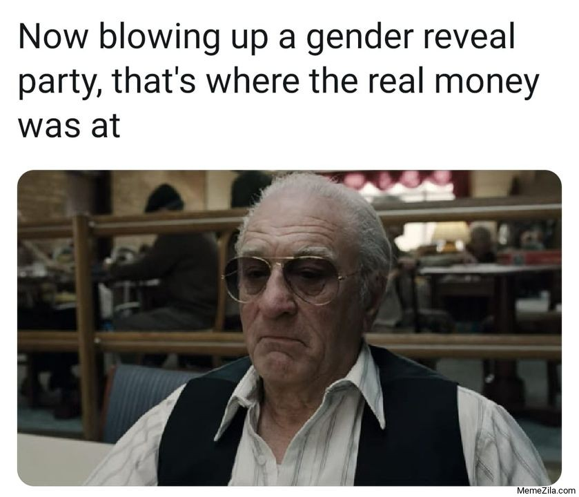 Now blowing up a gender reveal party Thats where the real money was at meme