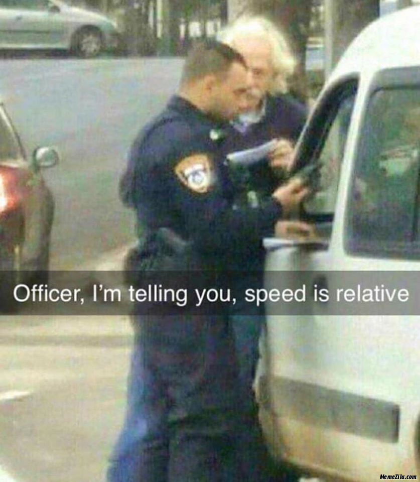 Officer I am telling you Speed is relative meme