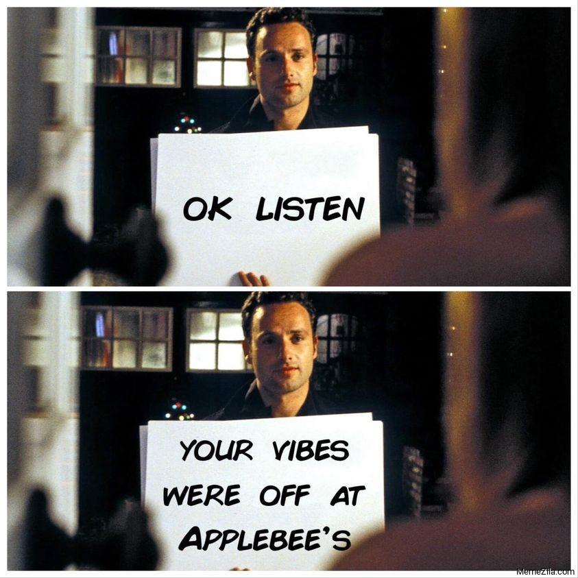 Ok listen Your vibes were off at applebees meme