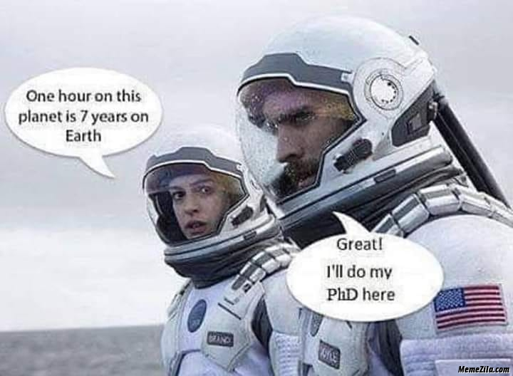 One hour on this planet is 7 years on earth great I will do my phd here meme