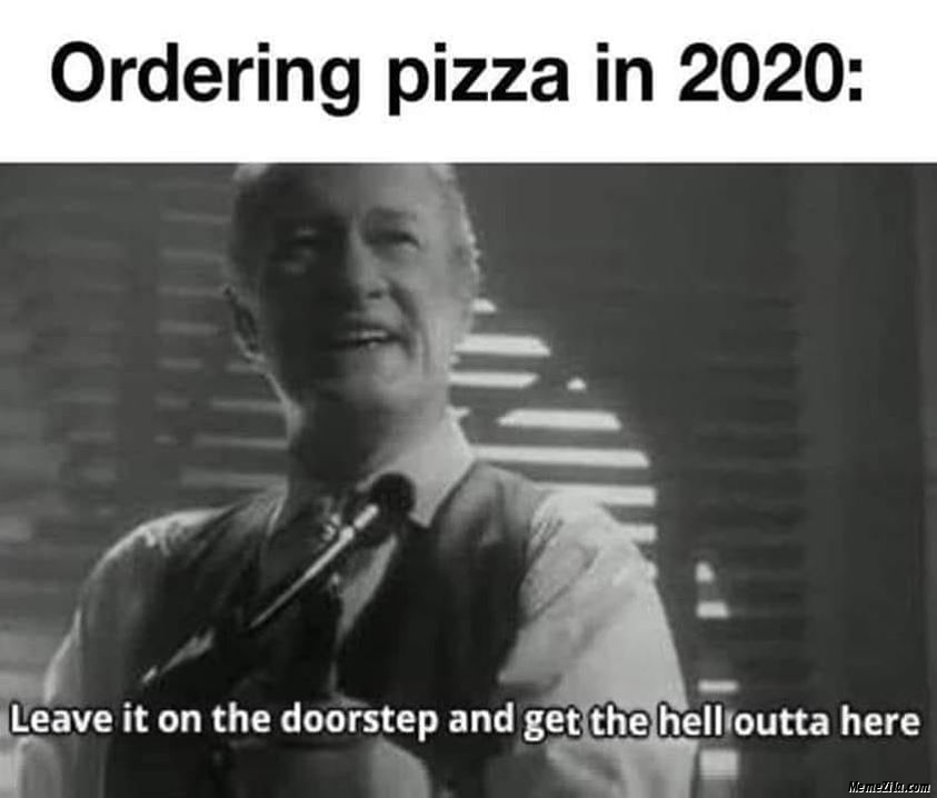 Ordering pizza in 2020 Leave it on the doorstep and get the hell outta of here meme