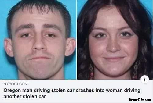 Oregon man driving stolen car crashes into women driving another stolen car meme