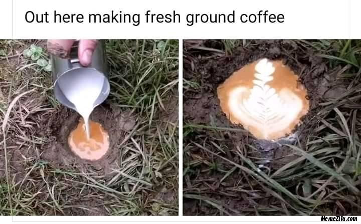Out here making fresh ground coffee meme