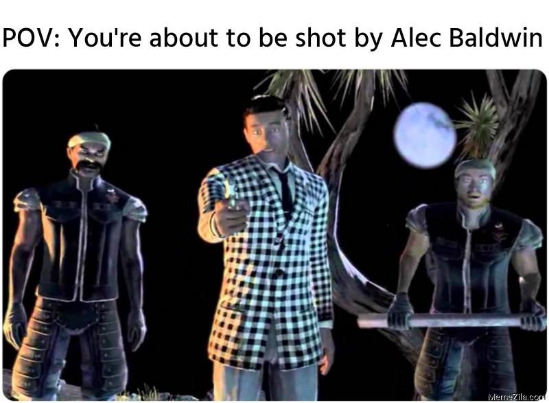 POV: You're about to be shot by Alec Baldwin meme