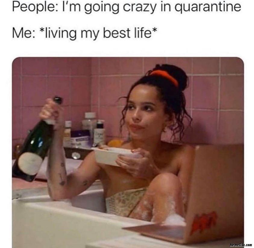 People I am going crazy in the quarantine Meanwhile me living my best life meme