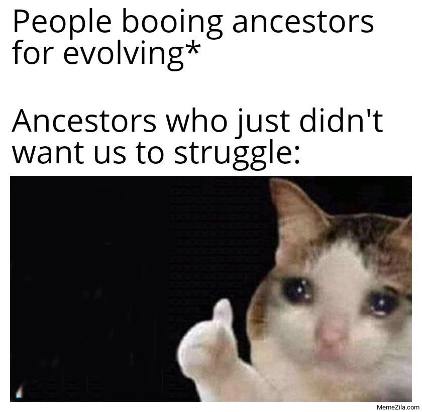 People booing ancestors for evolving Ancestors who just didnt want to us to struggle meme