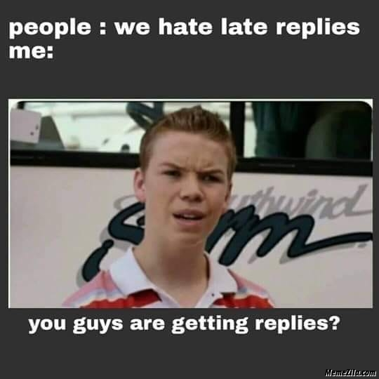 People we hate late replies are you getting replies meme