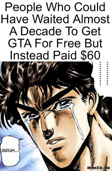 People who could have waited almost A decade to get GTA for free but instead paid $60 meme