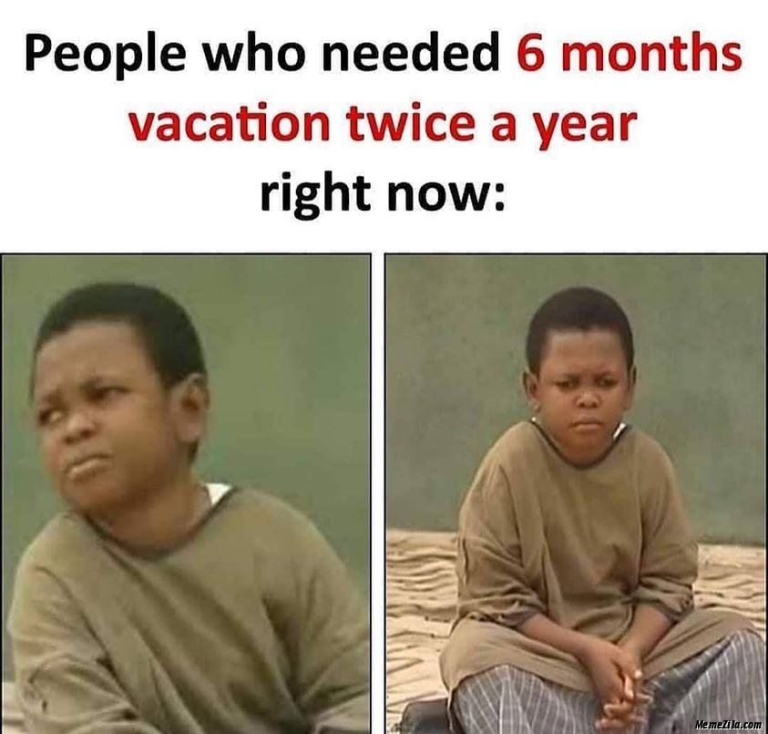People who needed 6 months vacation twice a year Right now meme