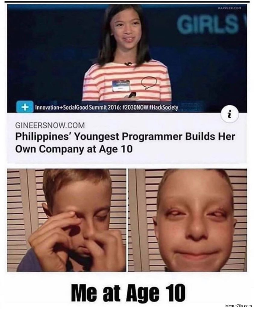 Philippines youngest programmer builds her own company at age 10 Meanwhile me at age 10 meme