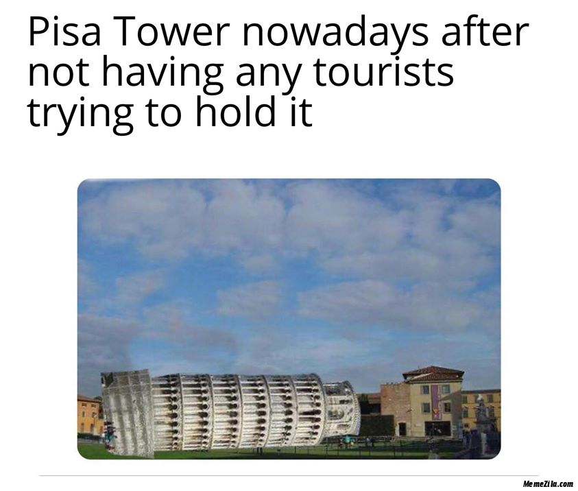 Pisa tower nowadays after not having any tourists trying to hold it meme