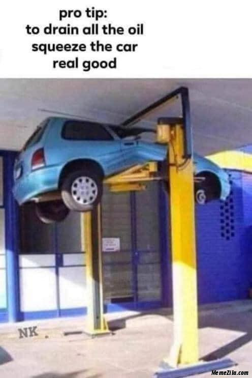 Pro tip To drain all the oil sqeeze the car real good meme
