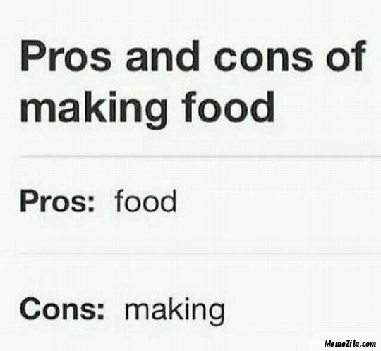 Pros and cons of making food Pros food Cons making meme