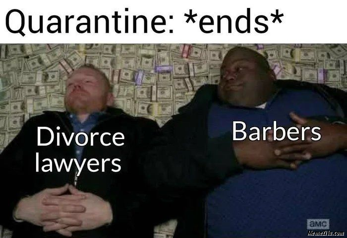 Quarantine ends Meanwhile divorce lawyers and barbers meme