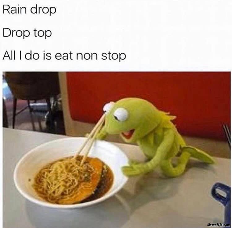 Rain drop Drop top All I do is eat non stop meme