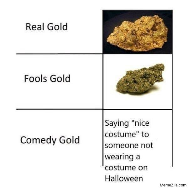 Real gold Fools gold Comedy gold meme