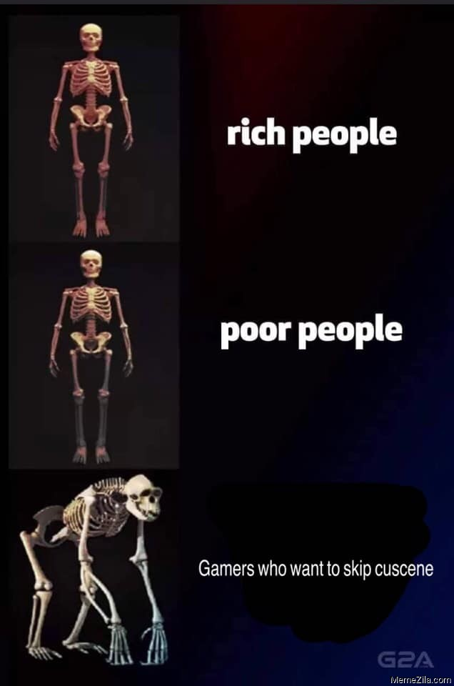 Rich people Poor people Game Gamers who want to skip cutscenes meme