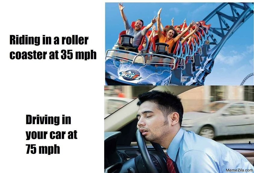 Riding in a roller coaster at 35 mph Driving in your car at 75 mph meme