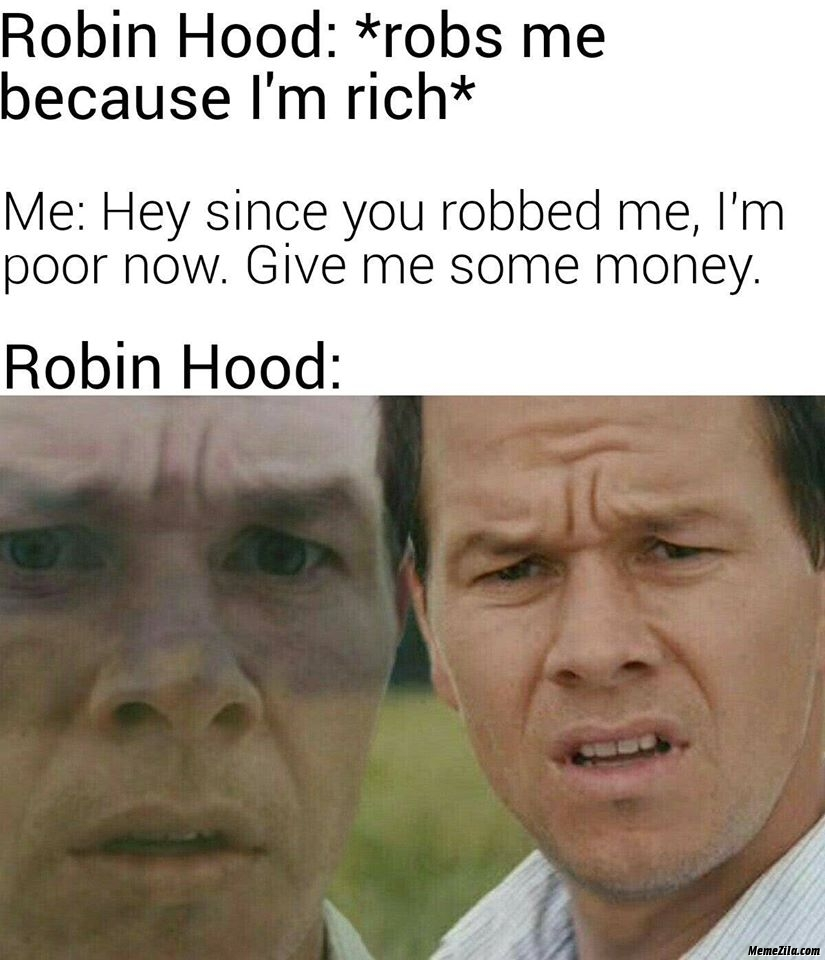 Robin hood robs me because I am rich I am poor now give me some money meme