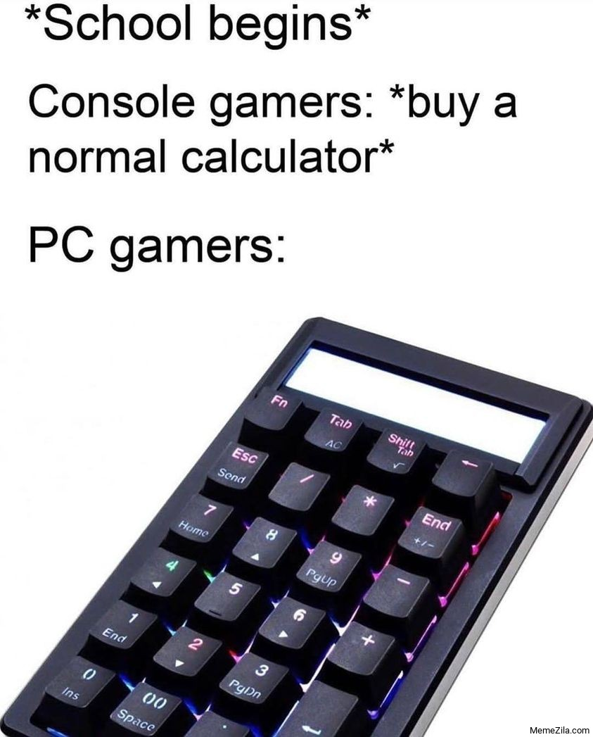 School begins Console gamers buy a normal calculator Meanwhile PC gamers calculator meme