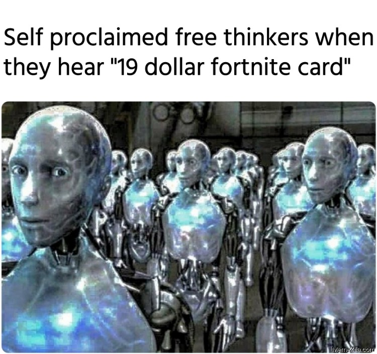 Self proclaimed free thinkers when they hear 19 dollar fortnite card meme