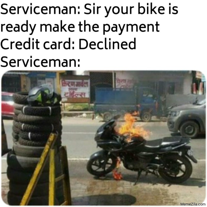 Serviceman Sir your bike is ready make the payment Credit card declined meme